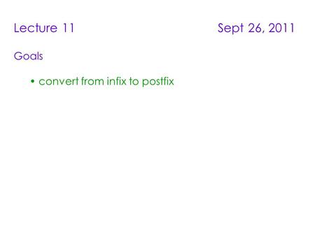 Lecture 11 Sept 26, 2011 Goals convert from infix to postfix.