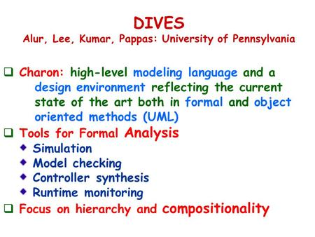 DIVES Alur, Lee, Kumar, Pappas: University of Pennsylvania  Charon: high-level modeling language and a design environment reflecting the current state.