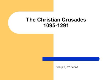 The Christian Crusades 1095-1291 Group 2, 3 rd Period.