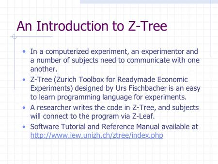 An Introduction to Z-Tree In a computerized experiment, an experimentor and a number of subjects need to communicate with one another. Z-Tree (Zurich Toolbox.