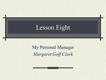 Lesson Eight My Personal Manager Margaret Goff Clark.