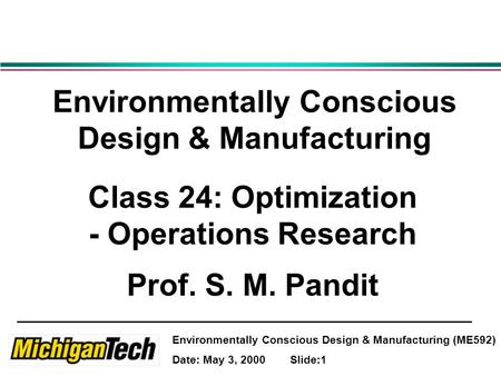 Environmentally Conscious Design & Manufacturing (ME592) Date: May 3, 2000 Slide:1 Environmentally Conscious Design & Manufacturing Class 24: Optimization.