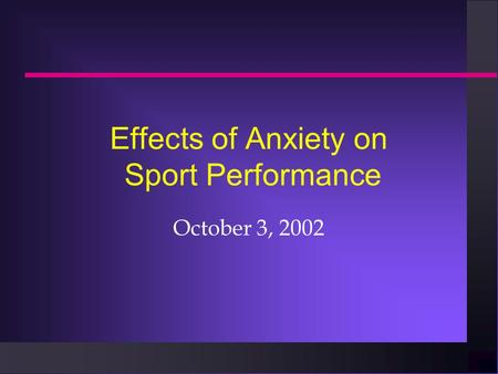 Effects of Anxiety on Sport Performance October 3, 2002.