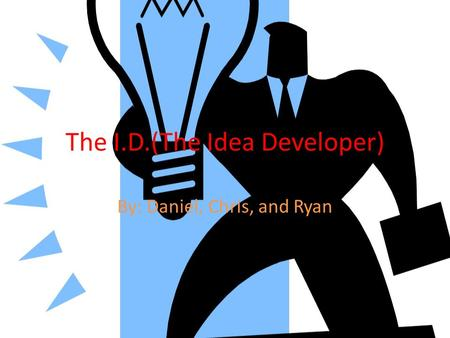 The I.D.(The Idea Developer) By: Daniel, Chris, and Ryan.