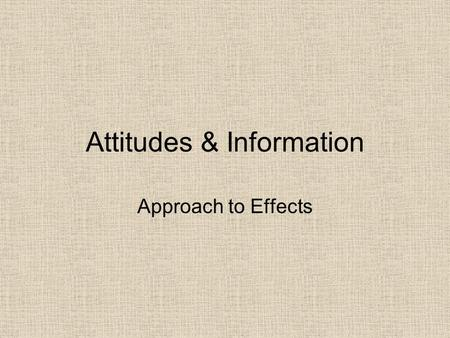 Attitudes & Information Approach to Effects. Intent vs. Effect of Communication Most human communication is produced with the intent of causing some effect,