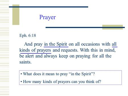 Prayer Eph. 6:18 And pray in the Spirit on all occasions with all kinds of prayers and requests. With this in mind, be alert and always keep on praying.