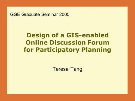 Design of a GIS-enabled Online Discussion Forum for Participatory Planning Teresa Tang GGE Graduate Seminar 2005.
