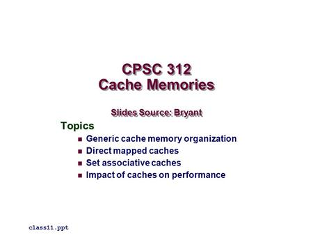 CPSC 312 Cache Memories Slides Source: Bryant Topics Generic cache memory organization Direct mapped caches Set associative caches Impact of caches on.