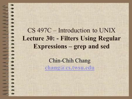 CS 497C – Introduction to UNIX Lecture 30: - Filters Using Regular Expressions – grep and sed Chin-Chih Chang