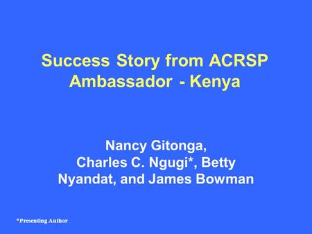 Success Story from ACRSP Ambassador - Kenya Nancy Gitonga, Charles C. Ngugi*, Betty Nyandat, and James Bowman *Presenting Author.