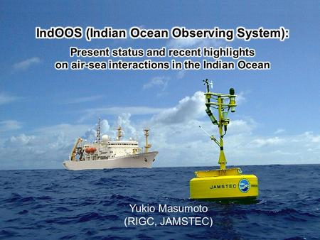 Yukio Masumoto (RIGC, JAMSTEC). Outline  Indian Ocean Observing System - Background and present status  Examples of key phenomena observed by IndOOS.