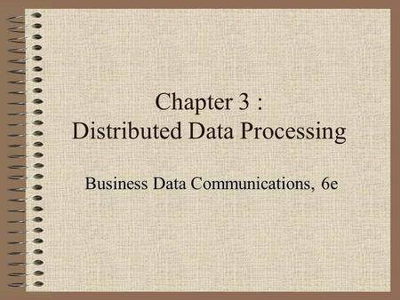 Chapter 3 : Distributed Data Processing Business Data Communications, 6e.