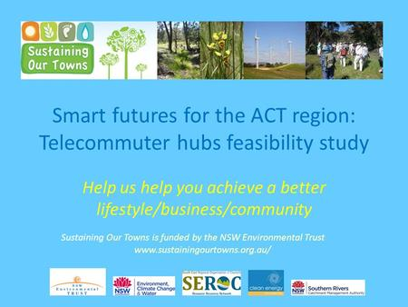 Smart futures for the ACT region: Telecommuter hubs feasibility study Help us help you achieve a better lifestyle/business/community Sustaining Our Towns.
