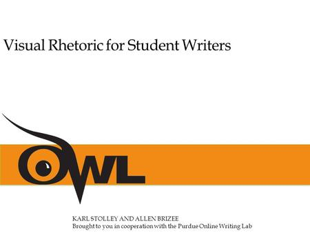 Visual Rhetoric for Student Writers KARL STOLLEY AND ALLEN BRIZEE Brought to you in cooperation with the Purdue Online Writing Lab.