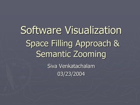 Software Visualization Space Filling Approach & Semantic Zooming Siva Venkatachalam 03/23/2004.