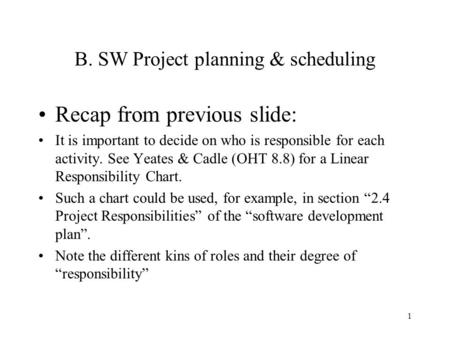 1 B. SW Project planning & scheduling Recap from previous slide: It is important to decide on who is responsible for each activity. See Yeates & Cadle.
