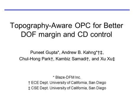 Topography-Aware OPC for Better DOF margin and CD control Puneet Gupta*, Andrew B. Kahng*†‡, Chul-Hong Park†, Kambiz Samadi†, and Xu Xu‡ * Blaze-DFM Inc.