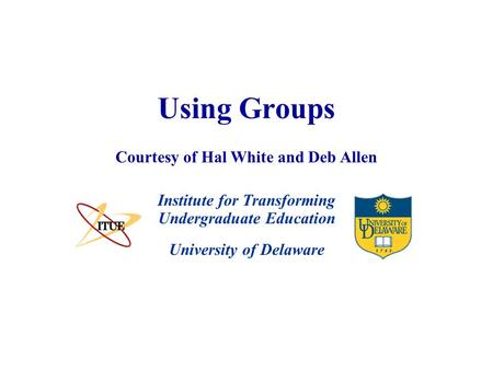 University of Delaware Using Groups Institute for Transforming Undergraduate Education Courtesy of Hal White and Deb Allen.