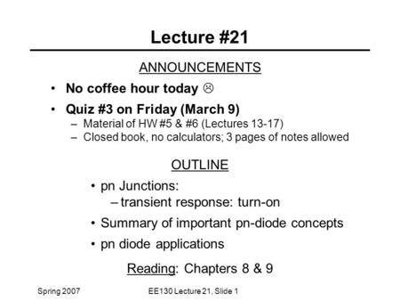 Spring 2007EE130 Lecture 21, Slide 1 Lecture #21 ANNOUNCEMENTS No coffee hour today  Quiz #3 on Friday (March 9) –Material of HW #5 & #6 (Lectures 13-17)