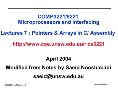 ELEC2041 lec18-pointers.1 Saeid Nooshabadi COMP3221/9221 Microprocessors and Interfacing Lectures 7 : Pointers & Arrays in C/ Assembly