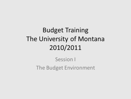 Budget Training The University of Montana 2010/2011 Session I The Budget Environment.