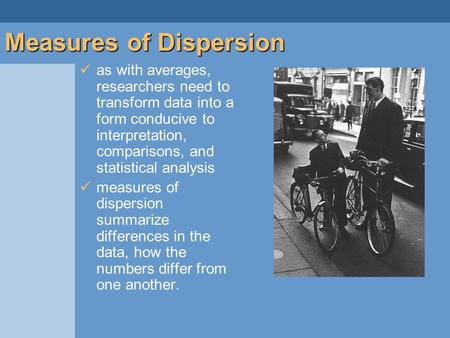 As with averages, researchers need to transform data into a form conducive to interpretation, comparisons, and statistical analysis measures of dispersion.