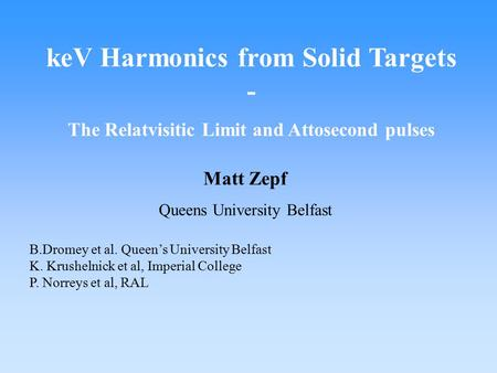 KeV Harmonics from Solid Targets - The Relatvisitic Limit and Attosecond pulses Matt Zepf Queens University Belfast B.Dromey et al. Queen's University.