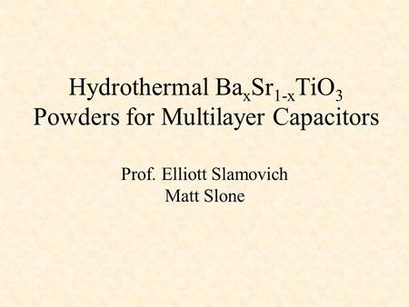 Hydrothermal Ba x Sr 1-x TiO 3 Powders for Multilayer Capacitors Prof. Elliott Slamovich Matt Slone.
