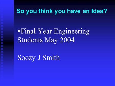  Final Year Engineering Students May 2004 Soozy J Smith So you think you have an Idea?