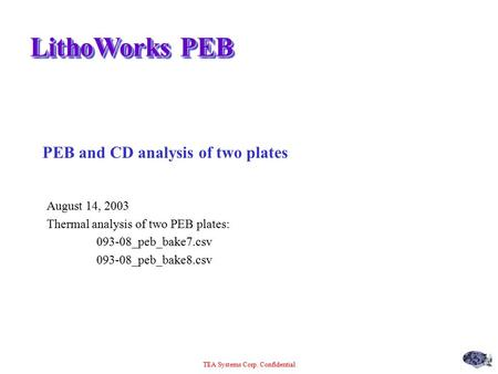 TEA Systems Corp. Confidential LithoWorks PEB PEB and CD analysis of two plates August 14, 2003 Thermal analysis of two PEB plates: 093-08_peb_bake7.csv.