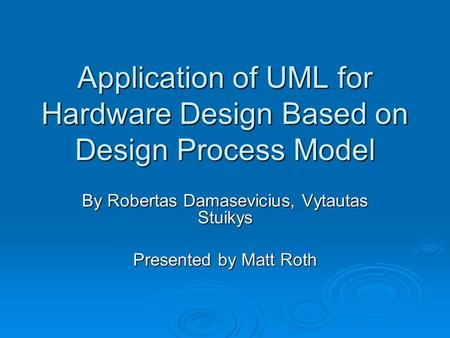 Application of UML for Hardware Design Based on Design Process Model By Robertas Damasevicius, Vytautas Stuikys Presented by Matt Roth.