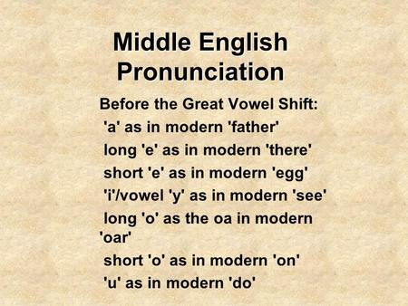 Middle English Pronunciation Before the Great Vowel Shift: 'a' as in modern 'father' long 'e' as in modern 'there' short 'e' as in modern 'egg' 'i'/vowel.