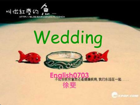 Wedding English0703 徐斐. What do you think of a wedding? When we talk about weddings, what comes to your mind first?