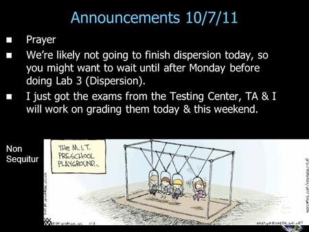 Announcements 10/7/11 Prayer We're likely not going to finish dispersion today, so you might want to wait until after Monday before doing Lab 3 (Dispersion).