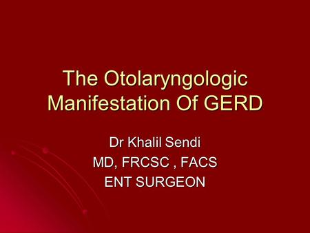 The Otolaryngologic Manifestation Of GERD Dr Khalil Sendi MD, FRCSC, FACS ENT SURGEON.