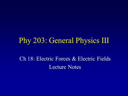 Phy 203: General Physics III Ch 18: Electric Forces & Electric Fields Lecture Notes.