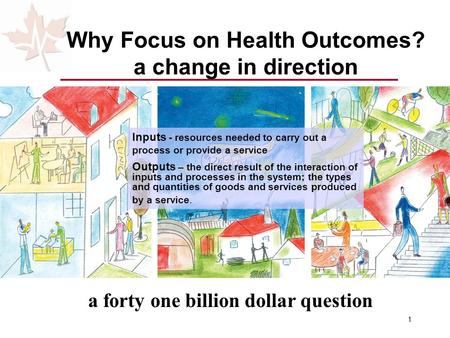 1 Why Focus on Health Outcomes? a change in direction a forty one billion dollar question Inputs - resources needed to carry out a process or provide a.