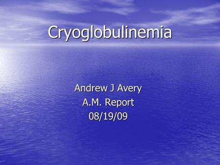 Cryoglobulinemia Andrew J Avery A.M. Report 08/19/09.