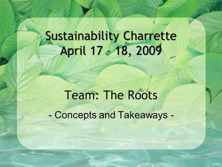 Sustainability Charrette April 17 – 18, 2009 Sustainability Charrette April 17 – 18, 2009 Team: The Roots - Concepts and Takeaways -