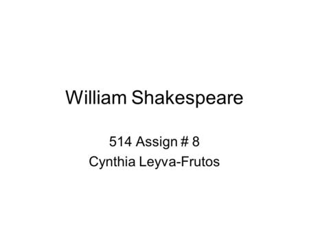 William Shakespeare 514 Assign # 8 Cynthia Leyva-Frutos.