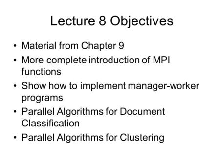 Lecture 8 Objectives Material from Chapter 9 More complete introduction of MPI functions Show how to implement manager-worker programs Parallel Algorithms.