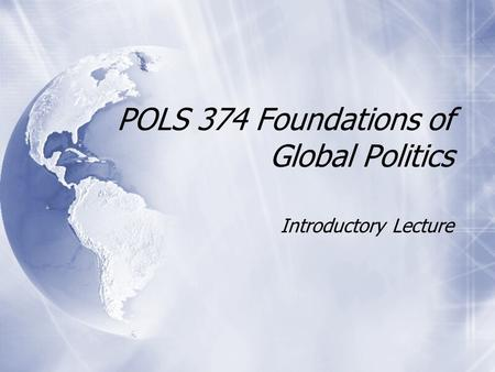 POLS 374 Foundations of Global Politics Introductory Lecture.