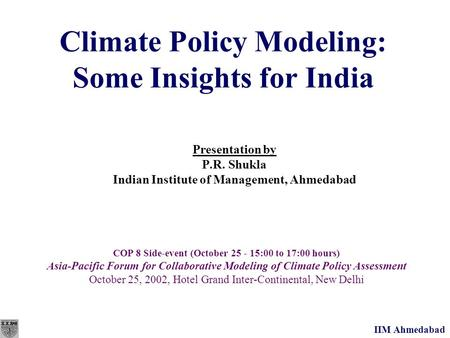 IIM Ahmedabad Climate Policy Modeling: Some Insights for India Presentation by P.R. Shukla Indian Institute of Management, Ahmedabad COP 8 Side-event (October.