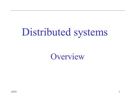 20101 Overview Distributed systems. 20102 Layers Communication is logically on the application layer Only that has to be considered except for speed,