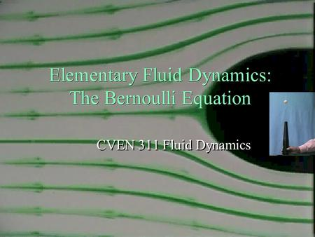 Elementary Fluid Dynamics: The Bernoulli Equation CVEN 311 Fluid Dynamics 