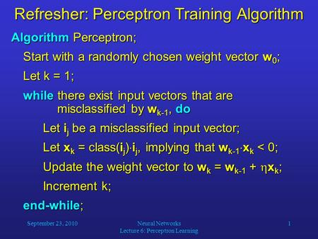 September 23, 2010Neural Networks Lecture 6: Perceptron Learning 1 Refresher: Perceptron Training Algorithm Algorithm Perceptron; Start with a randomly.