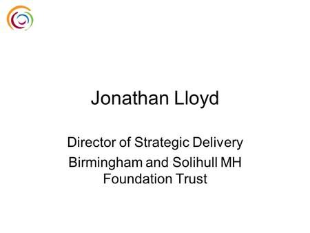 Jonathan Lloyd Director of Strategic Delivery Birmingham and Solihull MH Foundation Trust.
