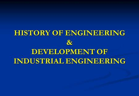 HISTORY OF ENGINEERING & DEVELOPMENT OF INDUSTRIAL ENGINEERING.