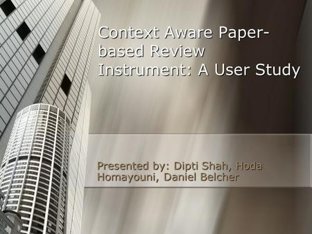 Context Aware Paper- based Review Instrument: A User Study Presented by: Dipti Shah, Hoda Homayouni, Daniel Belcher.