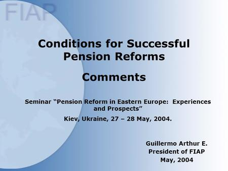 "Conditions for Successful Pension Reforms Comments Guillermo Arthur E. President of FIAP May, 2004 Seminar ""Pension Reform in Eastern Europe: Experiences."